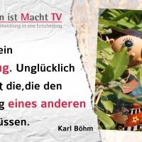 Karl Böhm, Glück ist ein Maßanzug. Unglücklich sind meist die, die den Maßanzug eines anderen tragen müssen.
